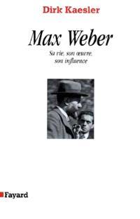 Max Weber, sa vie, son oeuvre, son influence