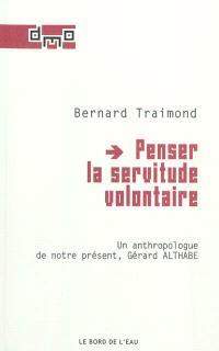 Penser la servitude volontaire : un anthropologue de notre présent, Gérard Althabe