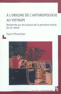 A l'origine de l'anthropologie au Vietnam : recherche sur les auteurs de la première moitié du XXe siècle