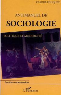 Antimanuel de sociologie : politique et modernité