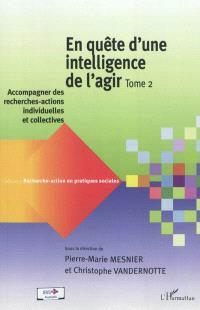En quête d'une intelligence de l'agir. Volume 2, Accompagner des recherches-actions individuelles et collectives