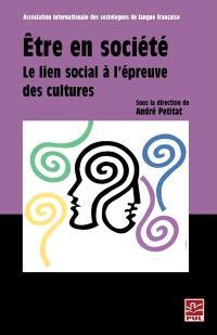 Être en société  : le lien social à l'épreuve des cultures : actes des séances plénières du XVIIIe congrès de l'Association internationale des sociologues de langue française