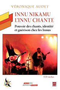 Innu Nikamu  : l' Innu chante : pouvoir des chants, identité et guérison chez les Innus