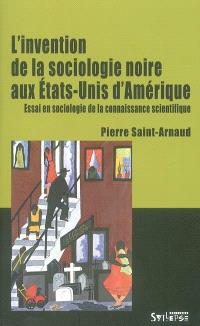L'invention de la sociologie noire aux Etats-Unis d'Amérique : essai en sociologie de la connaissance scientifique