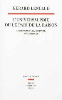 L'universalisme ou Le pari de la raison : anthropologie, histoire, psychologie
