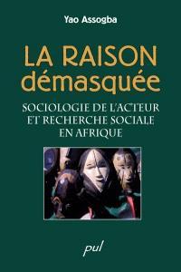 La raison démasquée  : sociologie de l'acteur et recherche sociale en Afrique