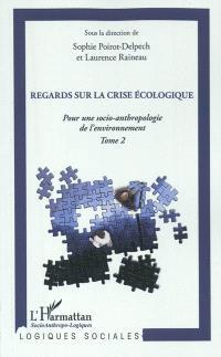 Pour une socio-anthropologie de l'environnement. Volume 2, Regards sur la crise écologique