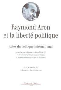 Raymond Aron et la liberté politique : actes du colloque international de Budapest, 6-7 octobre 2000
