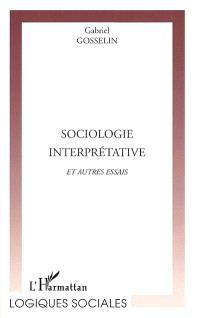 Sociologie interprétative et autres essais