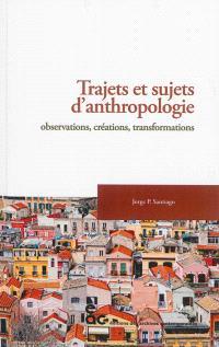 Trajets et sujets d'anthropologie : observations, créations, transformations