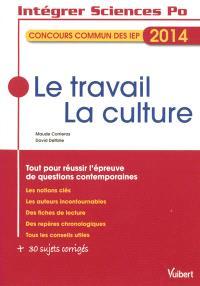 Le travail, la culture : concours commun des IEP 2014 : tout pour réussir l'épreuve de questions contemporaines