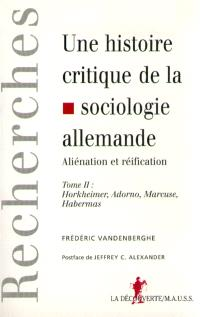 Une histoire critique de la sociologie allemande : aliénation et réification. Volume 2, Horkheimer, Adorno, Marcuse, Habermas