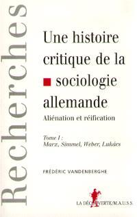 Une histoire critique de la sociologie allemande : aliénation et réification. Volume 1, Marx, Simmel, Weber, Lukacs