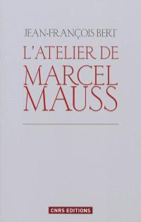 L'atelier de Marcel Mauss : un anthropologue paradoxal