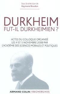 Durkheim fut-il durkheimien ? : actes du colloque organisé par l'Académie des sciences morales et politiques à l'occasion de la naissance d'Emile Durckheim (4-5 novembre 2008)