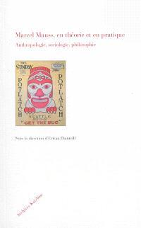 Marcel Mauss, en théorie et en pratique : anthropologie, sociologie, philosophie