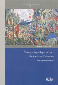 Vers une République sociale ? : un itinéraire d'historien : culture politique, patrimoine et protection sociale aux XIXe et XXe siècles