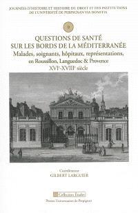 Questions de santé sur les bords de la Méditerranée : malades, soignants, hôpitaux, représentations en Roussillon, Languedoc & Provence, XVIe-XVIIIe siècle