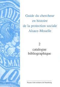 Guide du chercheur en histoire de la protection sociale, Alsace-Moselle. Volume 2, Catalogue bibliographique