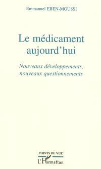 Le médicament aujourd'hui : nouveaux développements, nouveaux questionnements