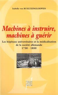 Machines à instruire, machines à guérir : les hôpitaux universitaires et la médicalisation de la société allemande (1730-1850)