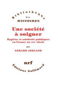 Une société à soigner : hygiène et salubrité publique en France au XIXe siècle