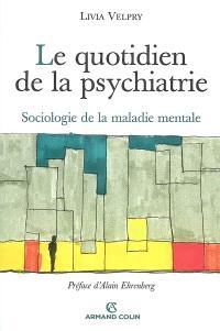 Le quotidien de la psychiatrie : sociologie de la maladie mentale