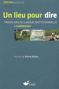 Un lieu pour dire : trente ans de clinique institutionnelle à Guénouvry