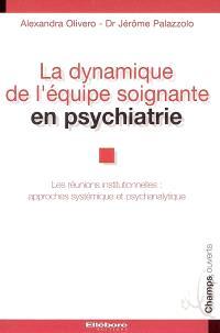 La dynamique de l'équipe soignante en psychiatrie : les réunions institutionnelles : approches systémique et psychanalytique