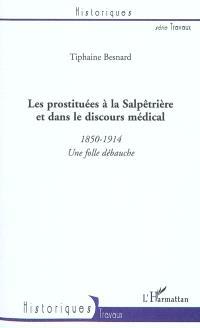 Les prostituées à la Salpêtrière et dans le discours médical : 1850-1914 : une folle débauche