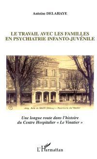 Le travail avec les familles en psychiatrie infanto-juvénile : une longue route dans l'histoire du Centre hospitalier Le Vinatier