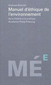 Manuel d'éthique de l'environnement : de la théorie à la pratique