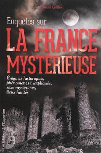 Enquêtes sur la France mystérieuse. Volume 1, Enigmes historiques, phénomènes inexpliqués, sites mystérieux, lieux hantés