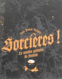 Sorcières ! : le sombre grimoire du féminin