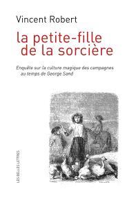 La petite-fille de la sorcière : enquête sur la culture magique des campagnes au temps de George Sand