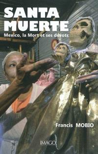 Santa Muerte : Mexico, la mort et ses dévôts