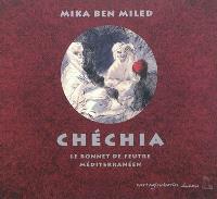 Chéchia : le bonnet de feutre méditerranéen : histoires, portraits, artisans, fabrication, matières premières, commerce