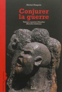 Conjurer la guerre : violence et pouvoir à Houaïlou (Nouvelle-Calédonie)