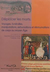 Déplacer les morts : voyages, funérailles, manipulations, exhumations et réinhumations de corps au Moyen Age