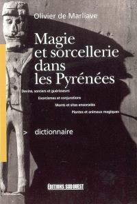 Dictionnaire de magie et de sorcellerie dans les Pyrénées : devins, sorciers et guérisseurs, exorcismes et conjurations, plantes et animaux magiques, monts et sites ensorcelés