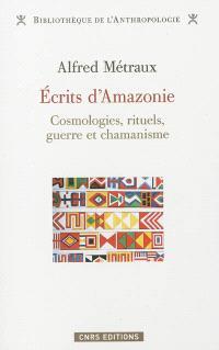 Ecrits d'Amazonie : cosmologies, rituels, guerre et chamanisme