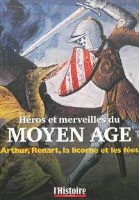 Héros et merveilles du Moyen Age : Arthur, Renart, la licorne et les fées