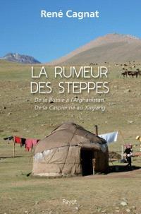 La rumeur des steppes : de la Russie à l'Afghanistan, de la Caspienne au Xinjiang
