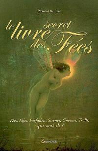 Le livre secret des fées : fées, elfes, farfadets, sirènes, gnomes, trolls, qui sont-ils ?
