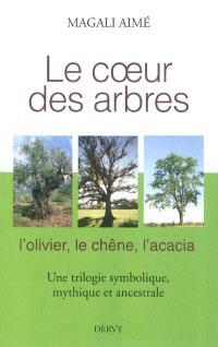 Le coeur des arbres : l'olivier, le chêne, l'acacia : une trilogie symbolique, mythique et ancestrale
