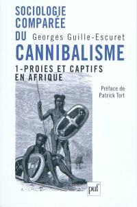 Sociologie comparée du cannibalisme. Volume 1, Proies et captifs en Afrique