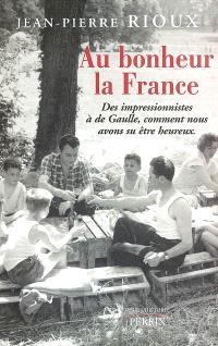 Au bonheur la France : des impressionnistes à de Gaulle, comment nous avons su être heureux