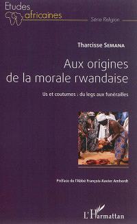 Aux origines de la morale rwandaise : us et coutumes : du legs aux funérailles
