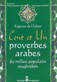 Cent et un proverbes arabes, du milieu populaire maghrébin : sagesse de l'Islam