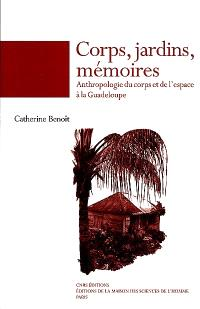 Corps, jardins, mémoires : anthropologie du corps et de l'espace à la Guadeloupe